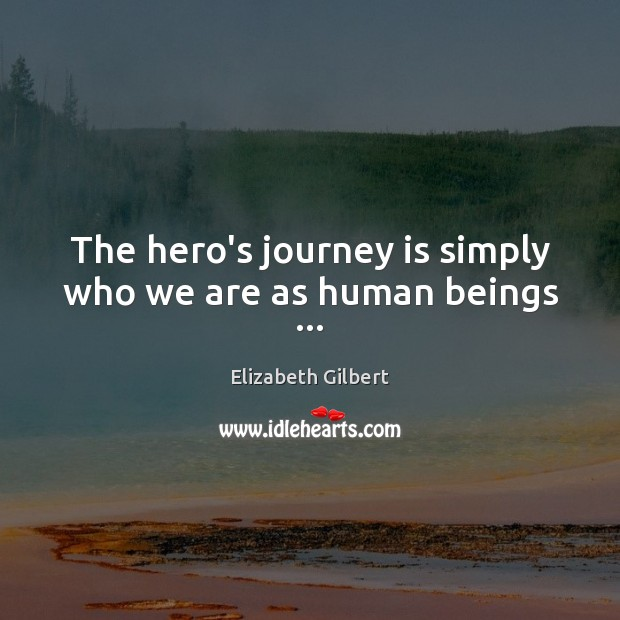 The hero's journey is simply who we are as human beings … Elizabeth Gilbert Picture Quote