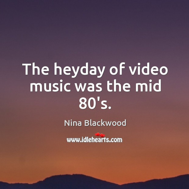 Image, The heyday of video music was the mid 80's.
