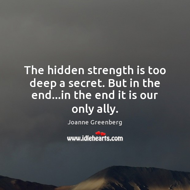 The hidden strength is too deep a secret. But in the end…in the end it is our only ally. Strength Quotes Image