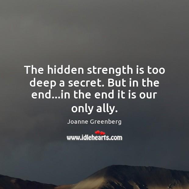The hidden strength is too deep a secret. But in the end…in the end it is our only ally. Hidden Quotes Image