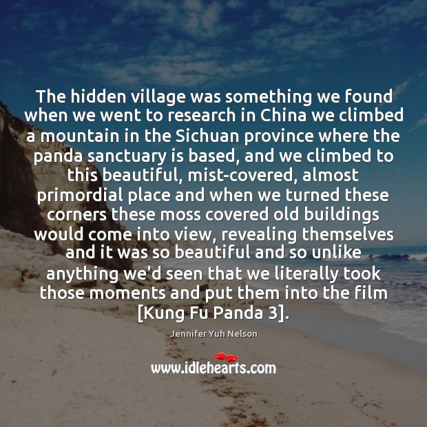 The hidden village was something we found when we went to research Jennifer Yuh Nelson Picture Quote