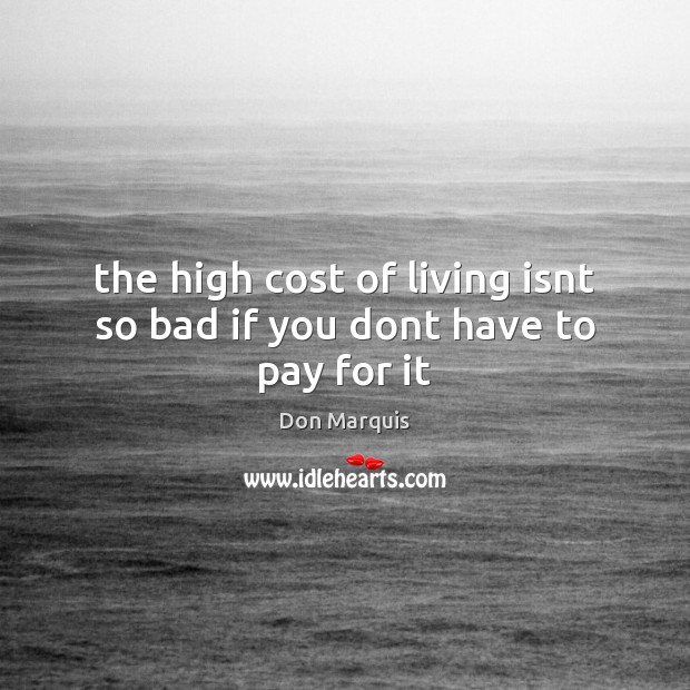 The high cost of living isnt so bad if you dont have to pay for it Don Marquis Picture Quote