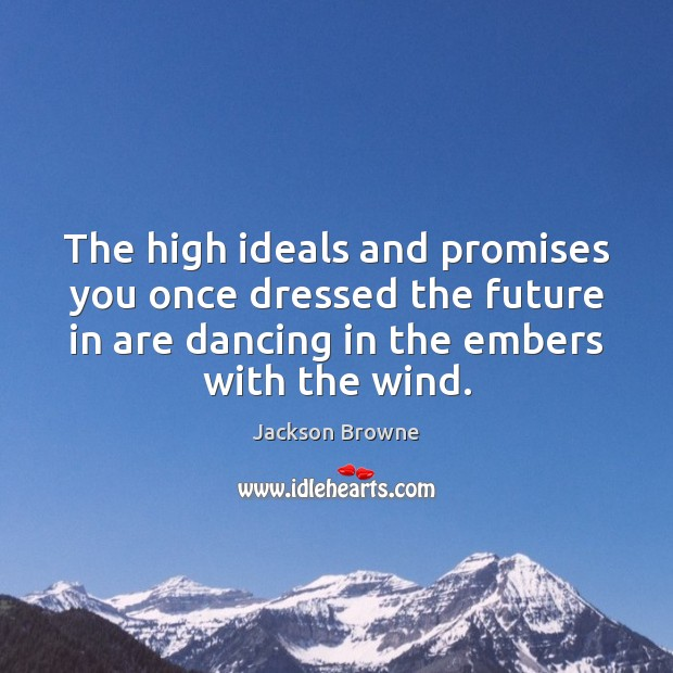 The high ideals and promises you once dressed the future in are Jackson Browne Picture Quote