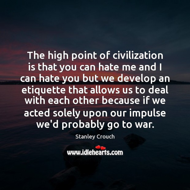 The high point of civilization is that you can hate me and War Quotes Image