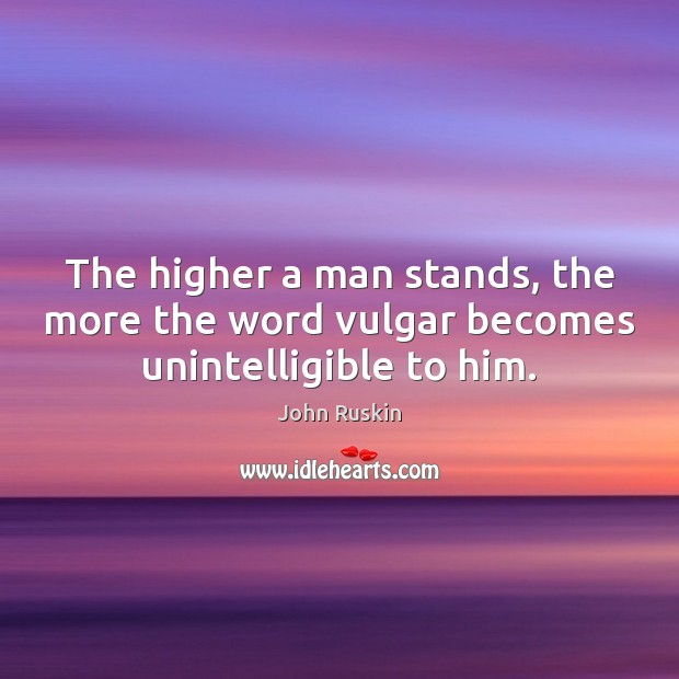 Image, The higher a man stands, the more the word vulgar becomes unintelligible to him.