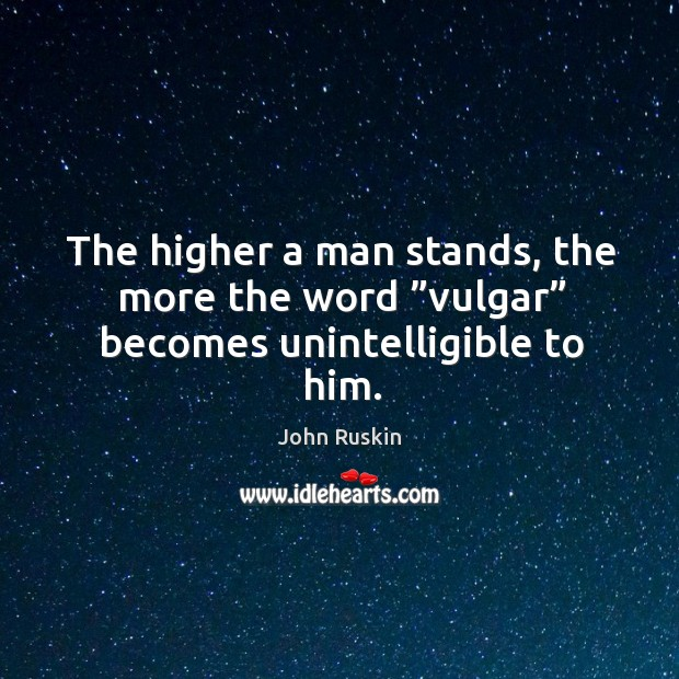 "Image, The higher a man stands, the more the word ""vulgar"" becomes unintelligible to him."