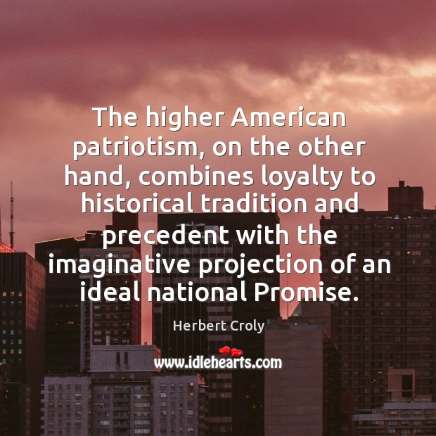 The higher american patriotism, on the other hand Herbert Croly Picture Quote