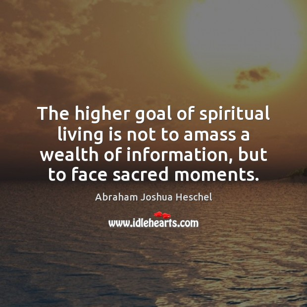 The higher goal of spiritual living is not to amass a wealth Abraham Joshua Heschel Picture Quote