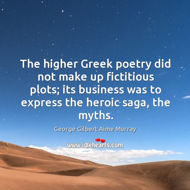 The higher greek poetry did not make up fictitious plots; its business was to express the heroic saga, the myths. Image