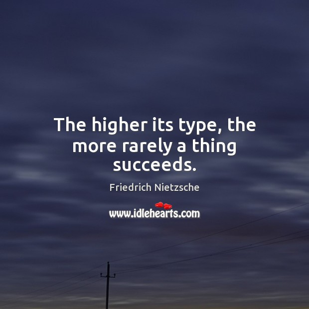 Image, The higher its type, the more rarely a thing succeeds.