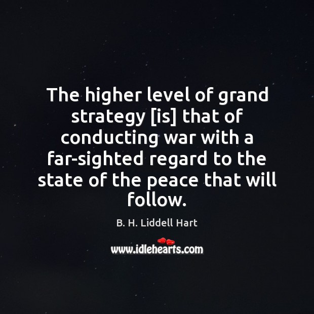 The higher level of grand strategy [is] that of conducting war with B. H. Liddell Hart Picture Quote