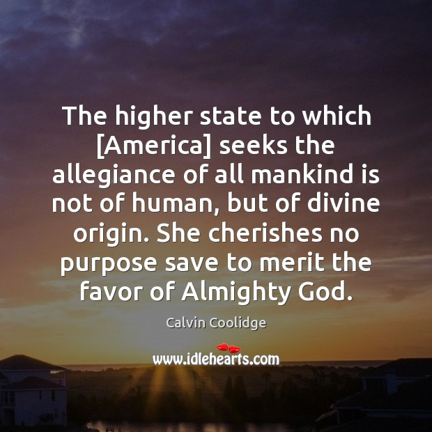 The higher state to which [America] seeks the allegiance of all mankind Calvin Coolidge Picture Quote