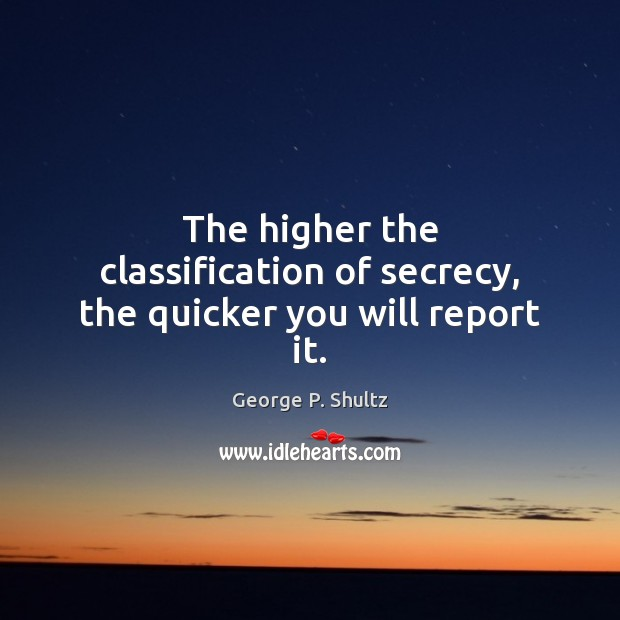 The higher the classification of secrecy, the quicker you will report it. Image