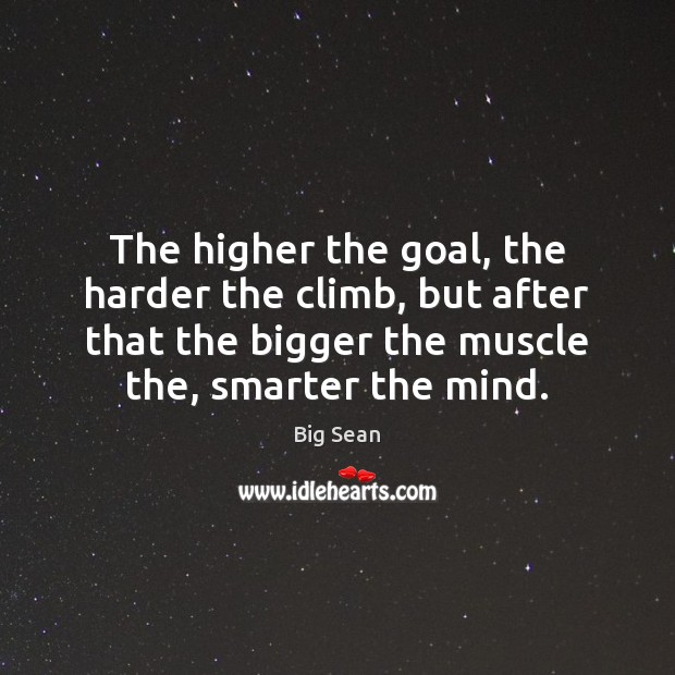 Image, The higher the goal, the harder the climb, but after that the