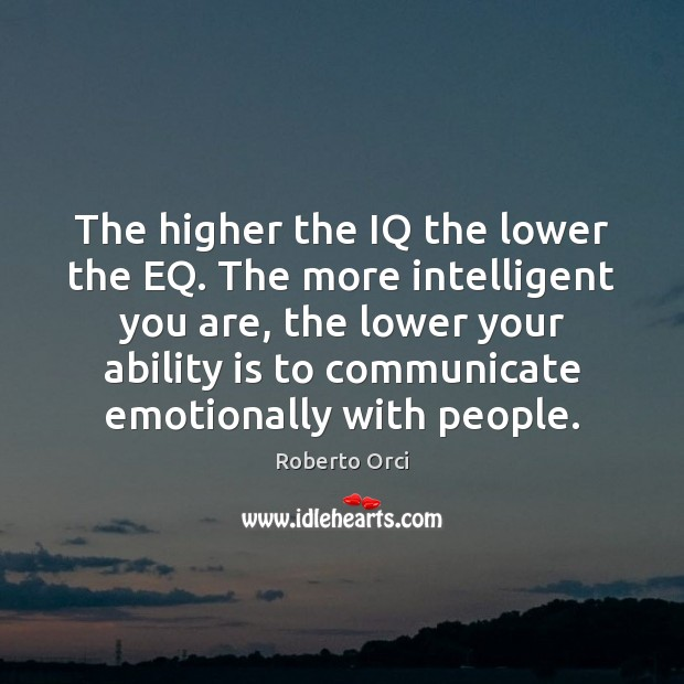 The higher the IQ the lower the EQ. The more intelligent you Image