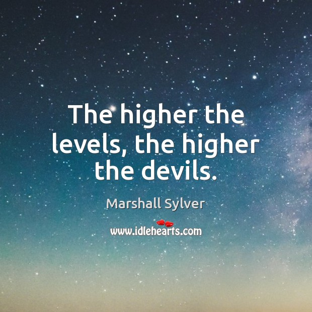 The higher the levels, the higher the devils. Marshall Sylver Picture Quote