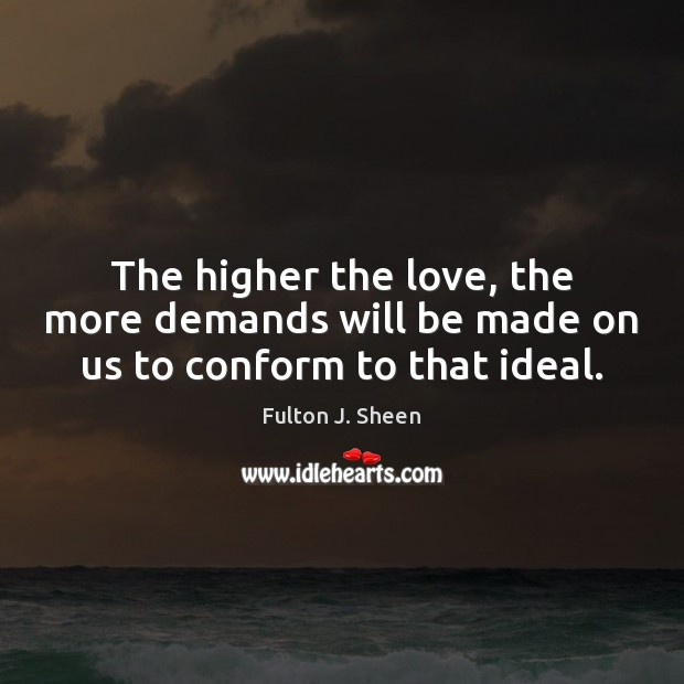 The higher the love, the more demands will be made on us to conform to that ideal. Image