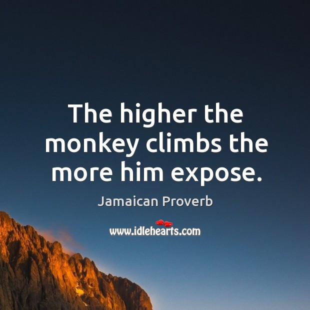The higher the monkey climbs the more him expose. Jamaican Proverbs Image