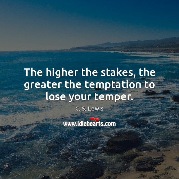 The higher the stakes, the greater the temptation to lose your temper. C. S. Lewis Picture Quote