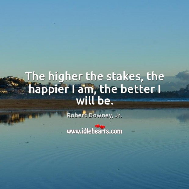 The higher the stakes, the happier I am, the better I will be. Image