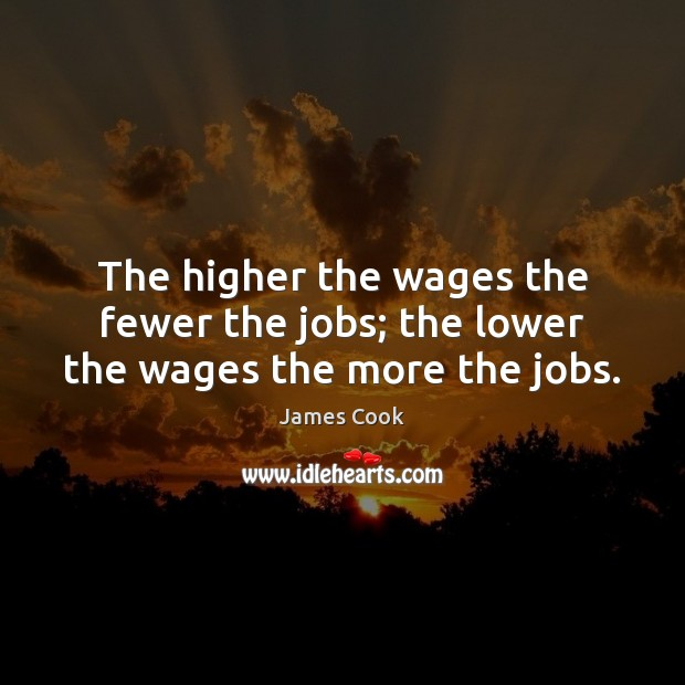 The higher the wages the fewer the jobs; the lower the wages the more the jobs. Image