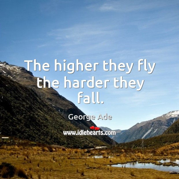 The higher they fly the harder they fall. George Ade Picture Quote