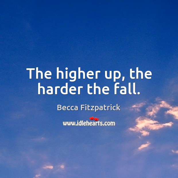 The higher up, the harder the fall. Becca Fitzpatrick Picture Quote