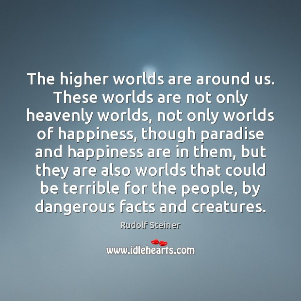 The higher worlds are around us. These worlds are not only heavenly Image