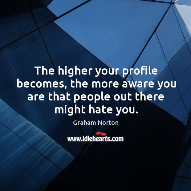 The higher your profile becomes, the more aware you are that people Graham Norton Picture Quote