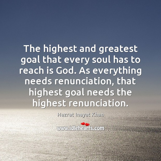 The highest and greatest goal that every soul has to reach is Hazrat Inayat Khan Picture Quote
