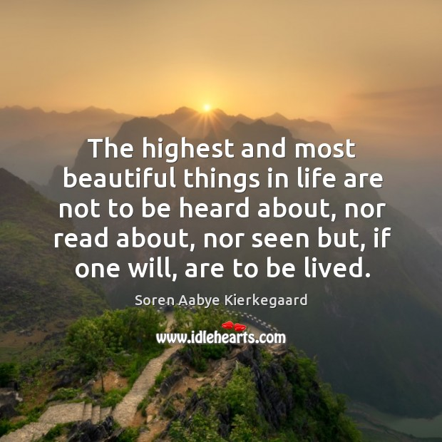 The highest and most beautiful things in life are not to be heard about, nor read about Soren Aabye Kierkegaard Picture Quote