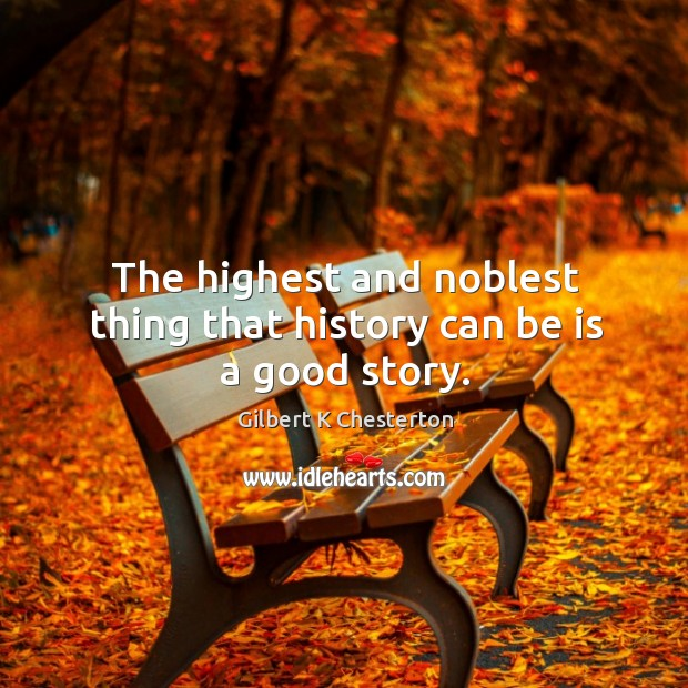 The highest and noblest thing that history can be is a good story. Image