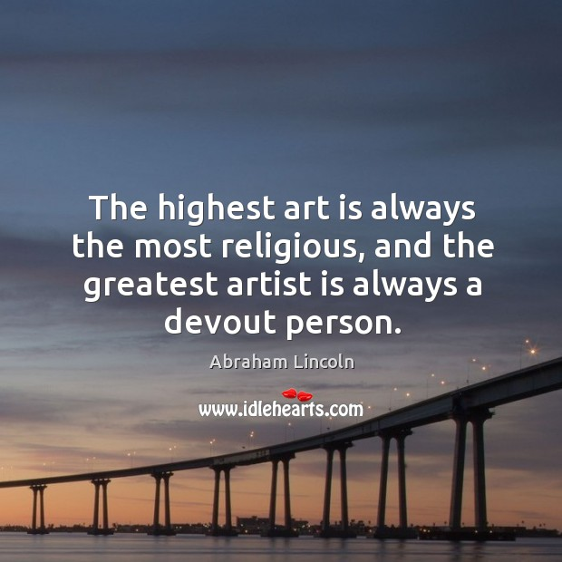 The highest art is always the most religious, and the greatest artist is always a devout person. Image