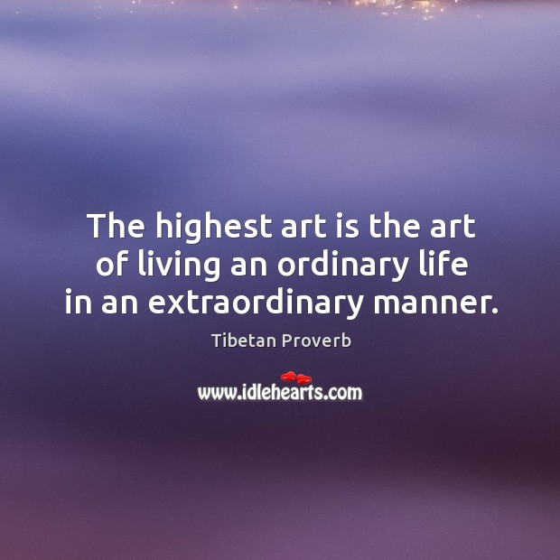 The highest art is the art of living an ordinary life in an extraordinary manner. Tibetan Proverbs Image