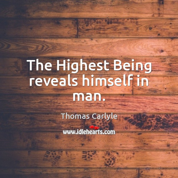 The Highest Being reveals himself in man. Thomas Carlyle Picture Quote