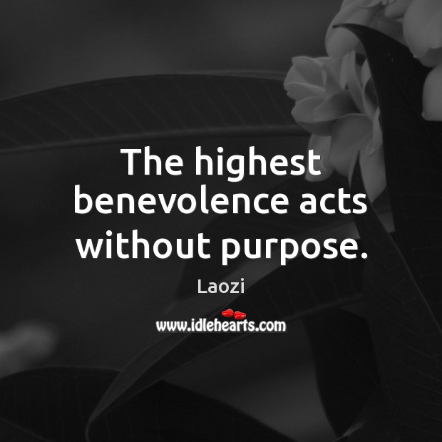 Image, The highest benevolence acts without purpose.