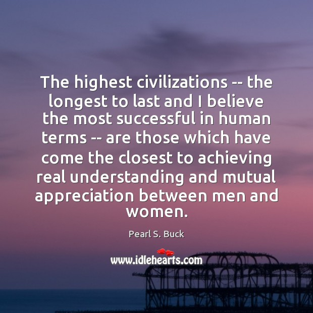 The highest civilizations — the longest to last and I believe the Image