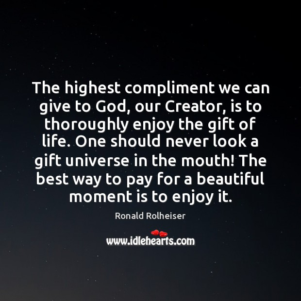 The highest compliment we can give to God, our Creator, is to Ronald Rolheiser Picture Quote