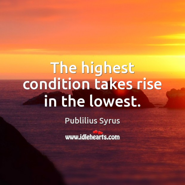 Image, The highest condition takes rise in the lowest.