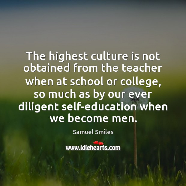 The highest culture is not obtained from the teacher when at school Samuel Smiles Picture Quote