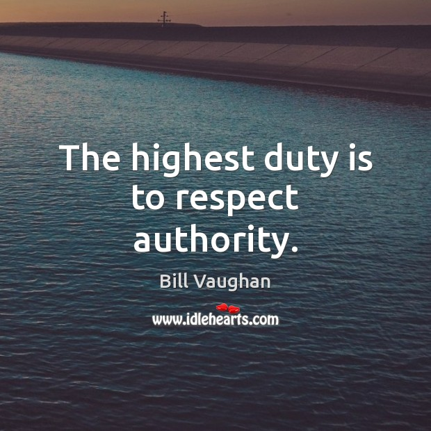The highest duty is to respect authority. Bill Vaughan Picture Quote