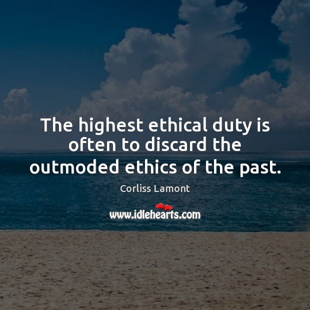 The highest ethical duty is often to discard the outmoded ethics of the past. Image