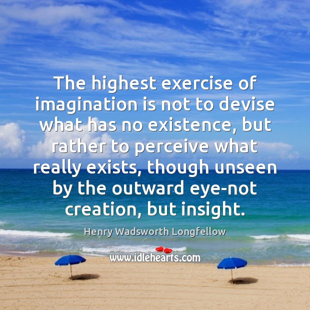 Image, The highest exercise of imagination is not to devise what has no