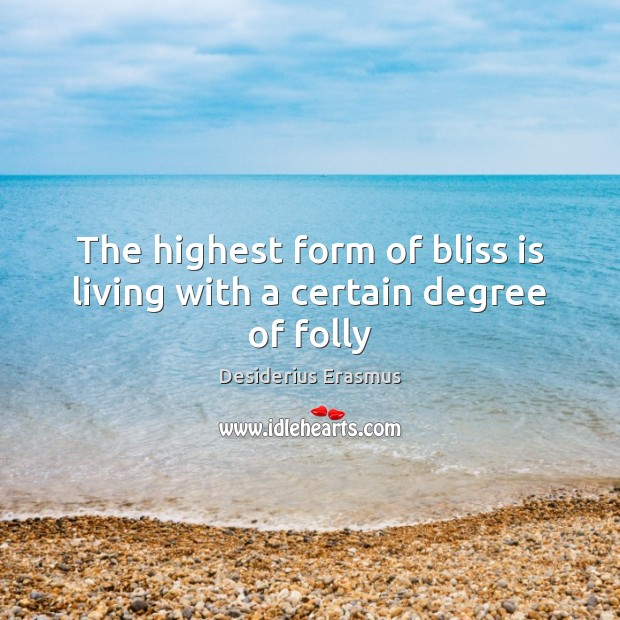 The highest form of bliss is living with a certain degree of folly Desiderius Erasmus Picture Quote