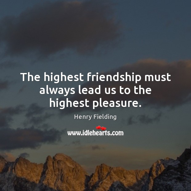 The highest friendship must always lead us to the highest pleasure. Henry Fielding Picture Quote