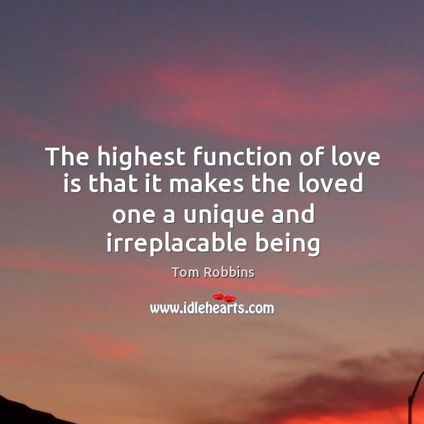 The highest function of love is that it makes the loved one a unique and irreplacable being Image