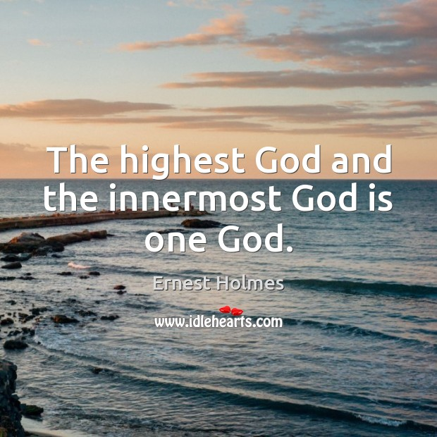 The highest God and the innermost God is one God. Ernest Holmes Picture Quote