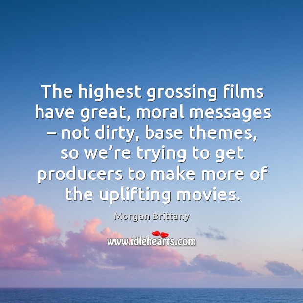 The highest grossing films have great, moral messages – not dirty, base themes Image