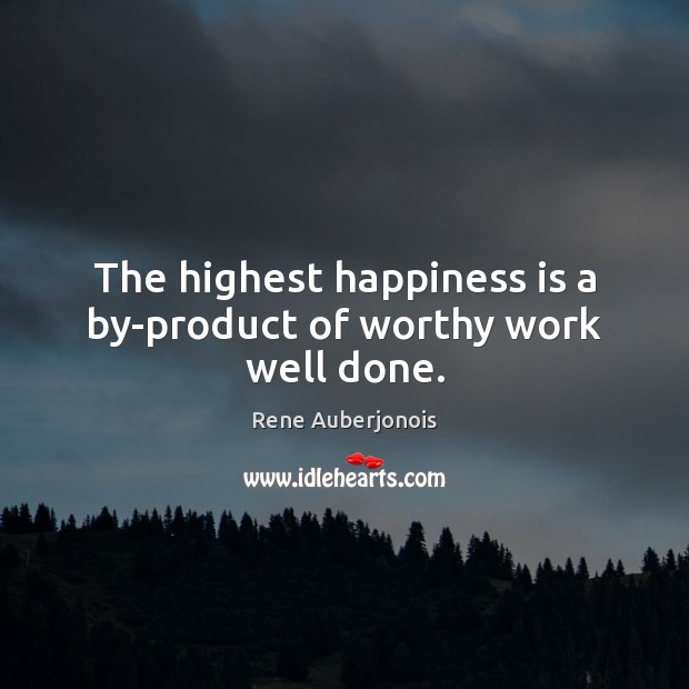 The highest happiness is a by-product of worthy work well done. Image