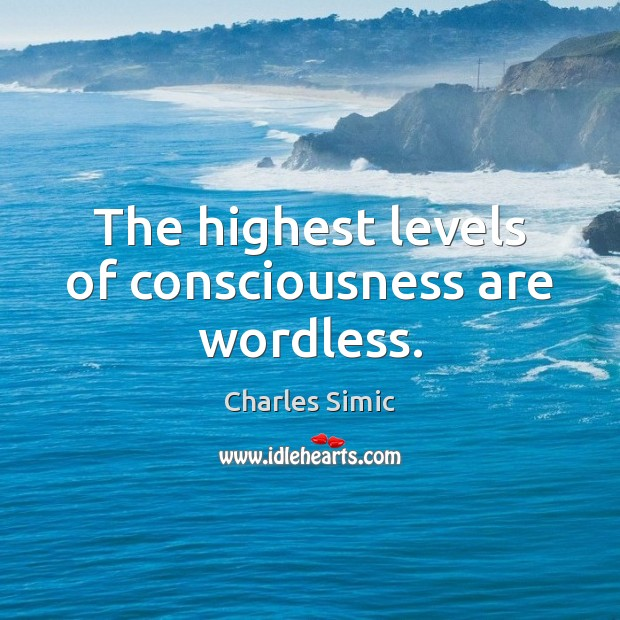 The highest levels of consciousness are wordless. Charles Simic Picture Quote